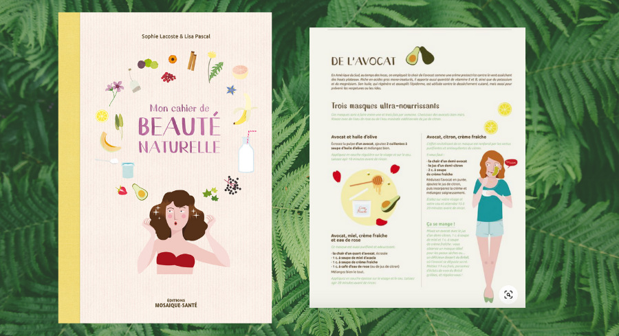 Un manuel ludique à utiliser comme un livre de cuisine : Mon cahier de beauté naturelle, Sophie Lacoste & Lisa Pascal, éd. Mosaïque-Santé, 10 €, fnac.com