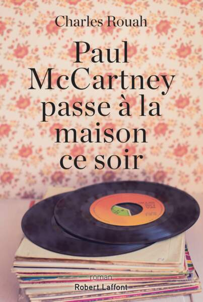 Paul McCartney passe à la maison ce soir, de Charles Rouah, éd. Robert Laffont, 18,50 €.